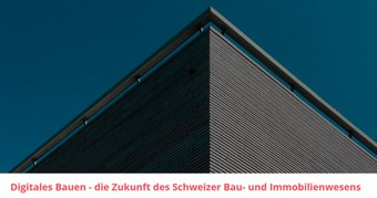 Digitales Bauen - die Zukunft des Schweizer Bau- und Immobilienwesens